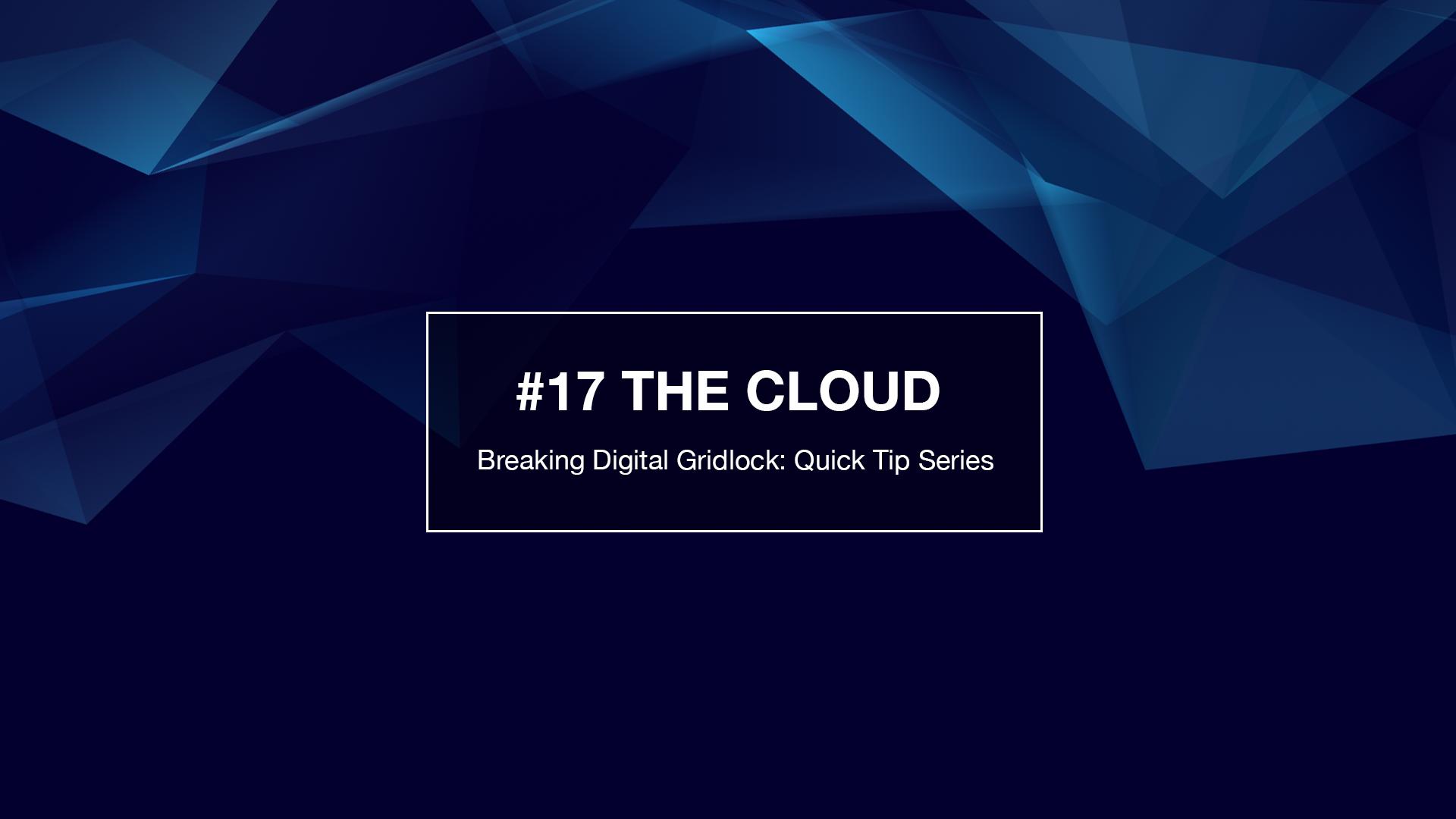 Breaking Weekly Digital Gridlock Tip #17: The Cloud
